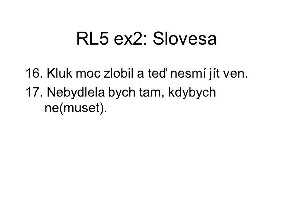 RL5 ex2: Slovesa 16. Kluk moc zlobil a teď nesmí jít ven. 17. Nebydlela bych tam, kdybych ne(muset).