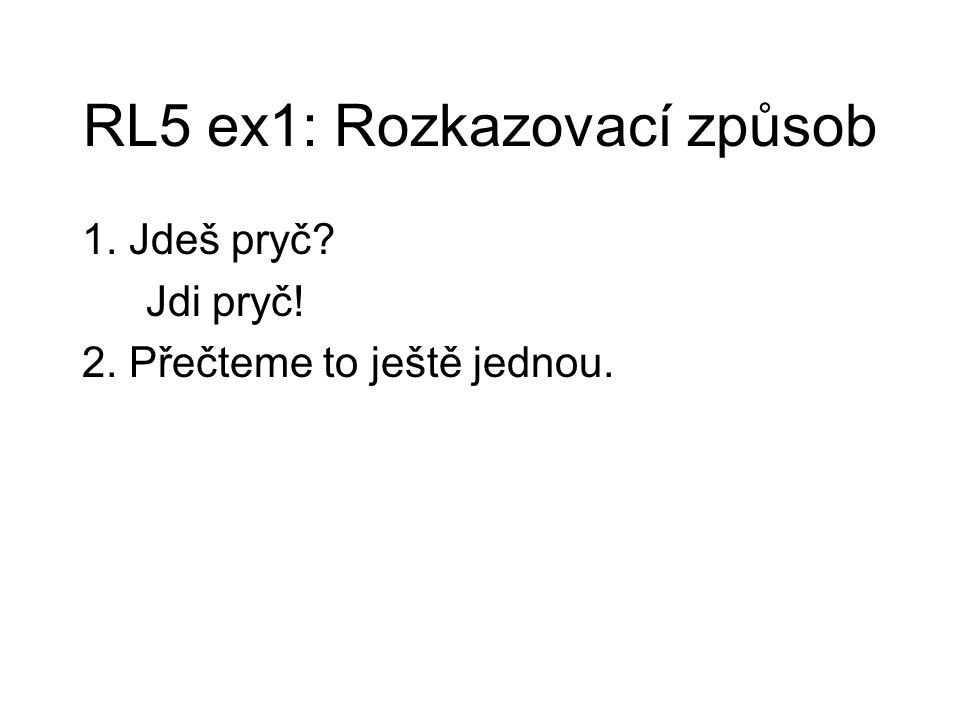 RL5 ex1: Rozkazovací způsob 1. Jdeš pryč? Jdi pryč! 2. Přečteme to ještě jednou.