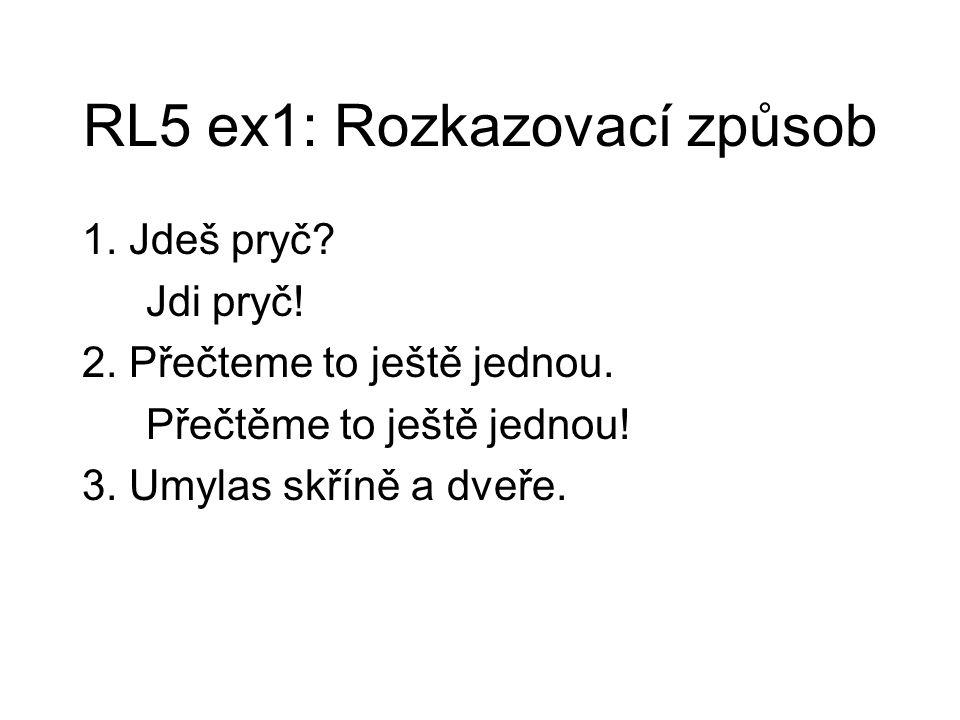 RL5 ex1: Rozkazovací způsob 1. Jdeš pryč? Jdi pryč! 2. Přečteme to ještě jednou. Přečtěme to ještě jednou! 3. Umylas skříně a dveře.