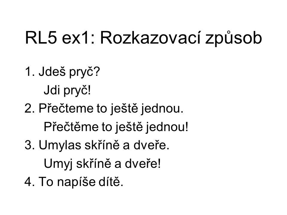 RL5 ex1: Rozkazovací způsob 1. Jdeš pryč? Jdi pryč! 2. Přečteme to ještě jednou. Přečtěme to ještě jednou! 3. Umylas skříně a dveře. Umyj skříně a dve