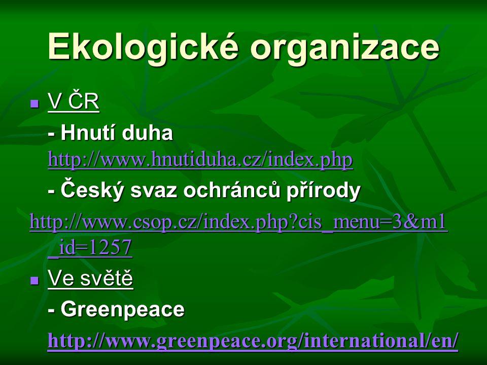 Ekologické organizace V ČR V ČR - Hnutí duha http://www.hnutiduha.cz/index.php - Hnutí duha http://www.hnutiduha.cz/index.php http://www.hnutiduha.cz/index.php - Český svaz ochránců přírody - Český svaz ochránců přírody http://www.csop.cz/index.php?cis_menu=3&m1 _id=1257 http://www.csop.cz/index.php?cis_menu=3&m1 _id=1257 Ve světě Ve světě - Greenpeace - Greenpeace http://www.greenpeace.org/international/en/ http://www.greenpeace.org/international/en/ http://www.greenpeace.org/international/en/