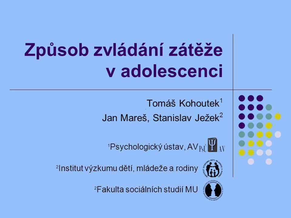 Způsob zvládání zátěže v adolescenci Tomáš Kohoutek 1 Jan Mareš, Stanislav Ježek 2 1 Psychologický ústav, AV 2 Institut výzkumu dětí, mládeže a rodiny 2 Fakulta sociálních studií MU