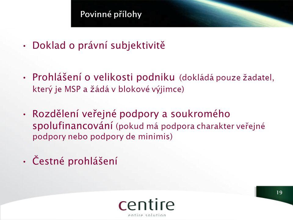Povinné přílohy Doklad o právní subjektivitě Prohlášení o velikosti podniku (dokládá pouze žadatel, který je MSP a žádá v blokové výjimce) Rozdělení veřejné podpory a soukromého spolufinancování (pokud má podpora charakter veřejné podpory nebo podpory de minimis) Čestné prohlášení 19