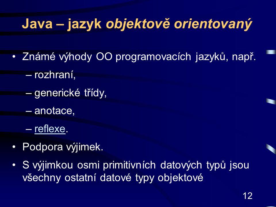 12 Java – jazyk objektově orientovaný Známé výhody OO programovacích jazyků, např. –rozhraní, –generické třídy, –anotace, –reflexe.reflexe Podpora výj
