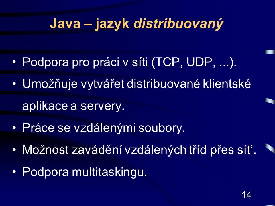 14 Java – jazyk distribuovaný Podpora pro práci v síti (TCP, UDP,...). Umožňuje vytvářet distribuované klientské aplikace a servery. Práce se vzdálený