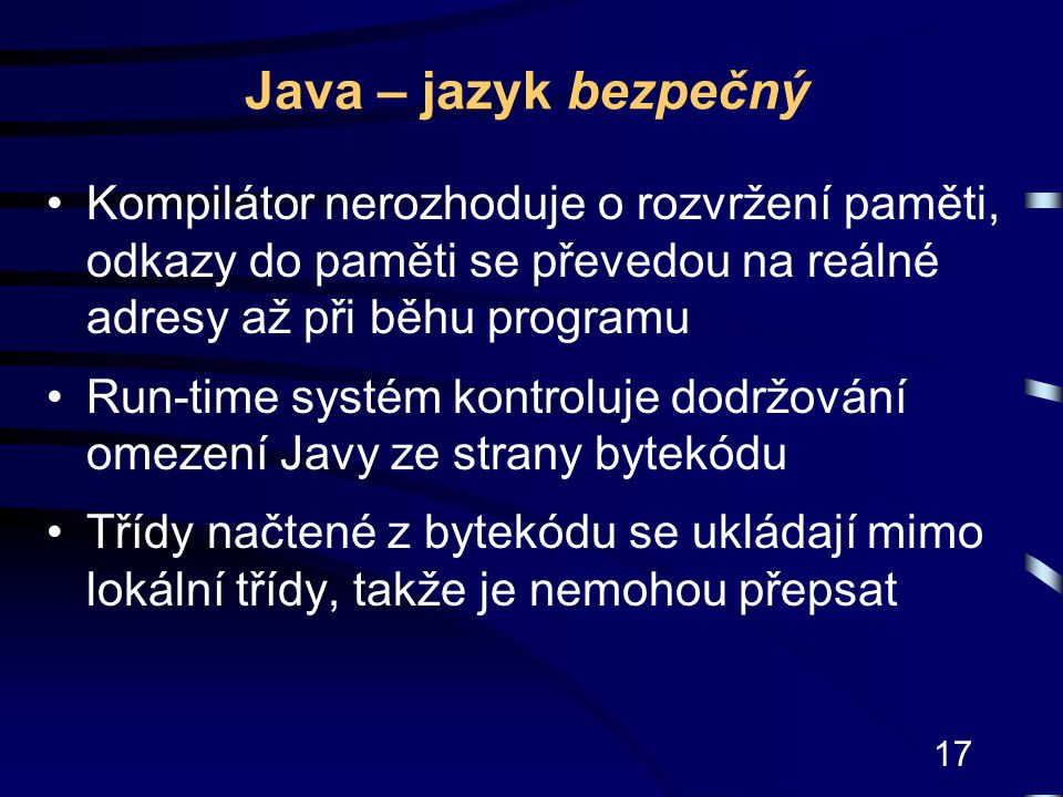 17 Java – jazyk bezpečný Kompilátor nerozhoduje o rozvržení paměti, odkazy do paměti se převedou na reálné adresy až při běhu programu Run-time systém