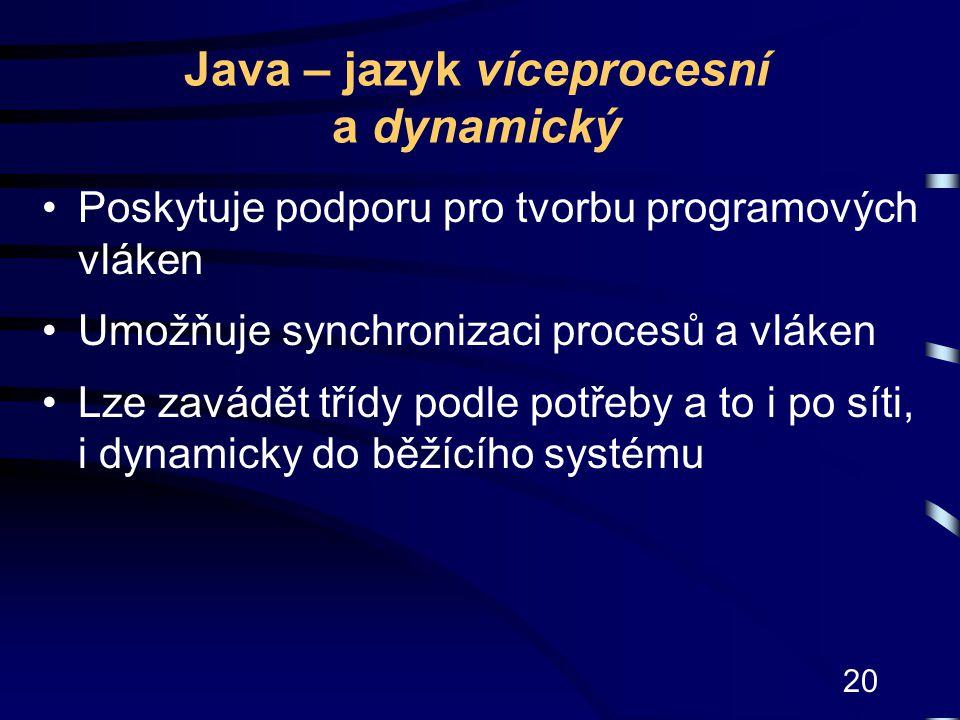 20 Java – jazyk víceprocesní a dynamický Poskytuje podporu pro tvorbu programových vláken Umožňuje synchronizaci procesů a vláken Lze zavádět třídy po