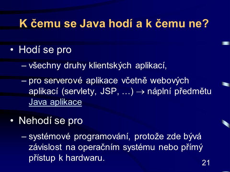 21 K čemu se Java hodí a k čemu ne? Hodí se pro –všechny druhy klientských aplikací, –pro serverové aplikace včetně webových aplikací (servlety, JSP,