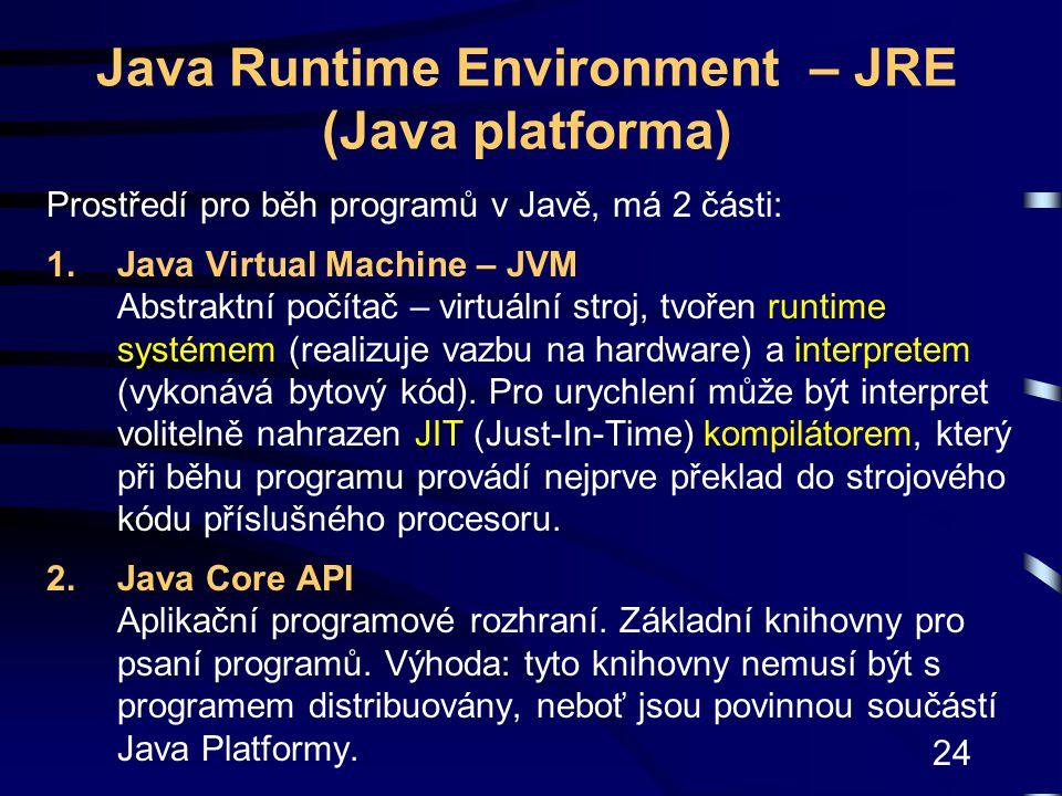 24 Java Runtime Environment – JRE (Java platforma) Prostředí pro běh programů v Javě, má 2 části: 1.Java Virtual Machine – JVM Abstraktní počítač – vi