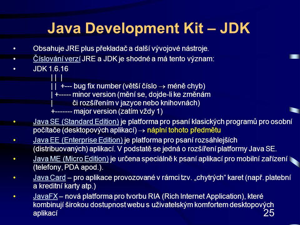 25 Java Development Kit – JDK Obsahuje JRE plus překladač a další vývojové nástroje. Číslování verzí JRE a JDK je shodné a má tento význam:Číslování v