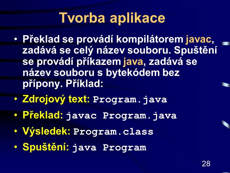28 Tvorba aplikace Překlad se provádí kompilátorem javac, zadává se celý název souboru. Spuštění se provádí příkazem java, zadává se název souboru s b