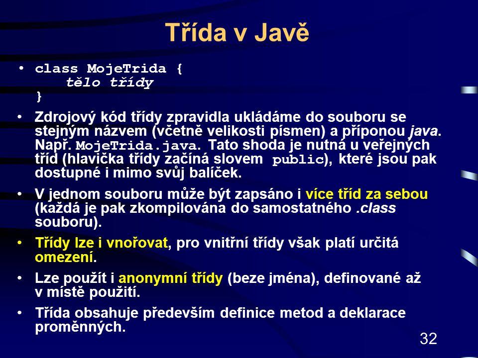 32 Třída v Javě class MojeTrida { tělo třídy } Zdrojový kód třídy zpravidla ukládáme do souboru se stejným názvem (včetně velikosti písmen) a příponou