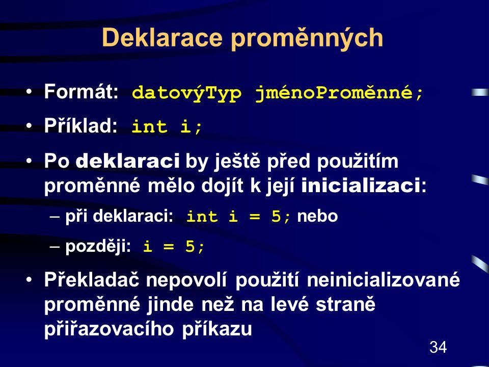 34 Deklarace proměnných Formát: datovýTyp jménoProměnné; Příklad: int i; Po deklaraci by ještě před použitím proměnné mělo dojít k její inicializaci :