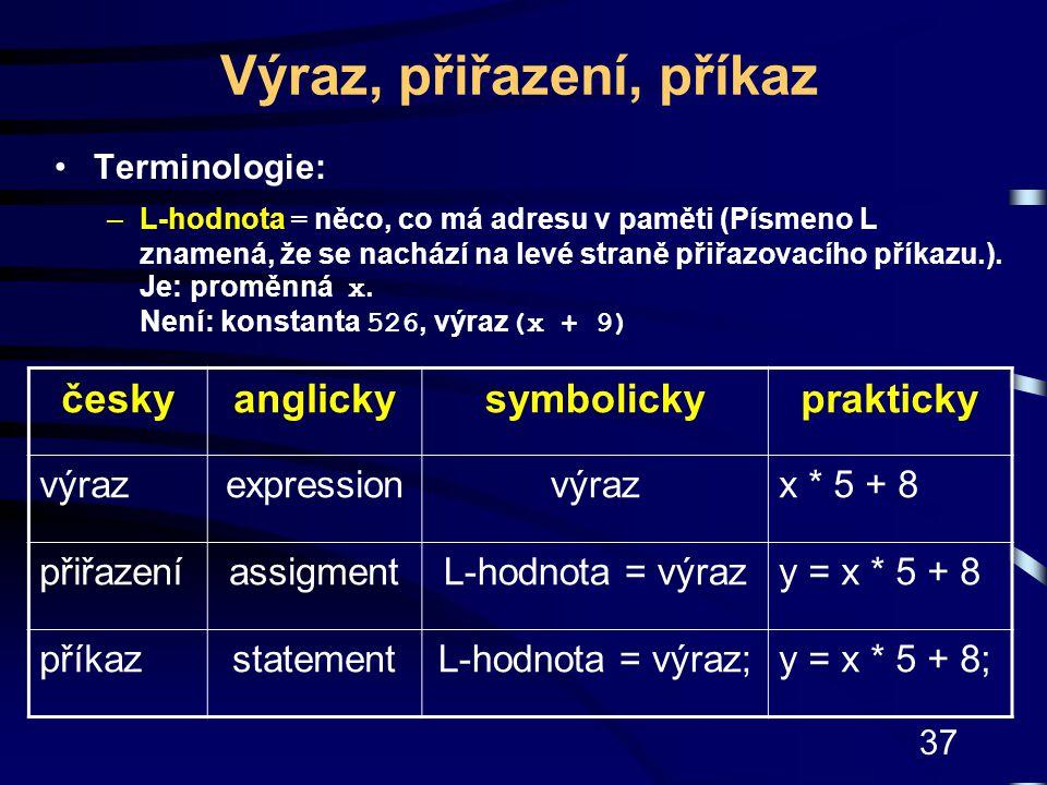 37 Výraz, přiřazení, příkaz Terminologie: –L-hodnota = něco, co má adresu v paměti (Písmeno L znamená, že se nachází na levé straně přiřazovacího přík