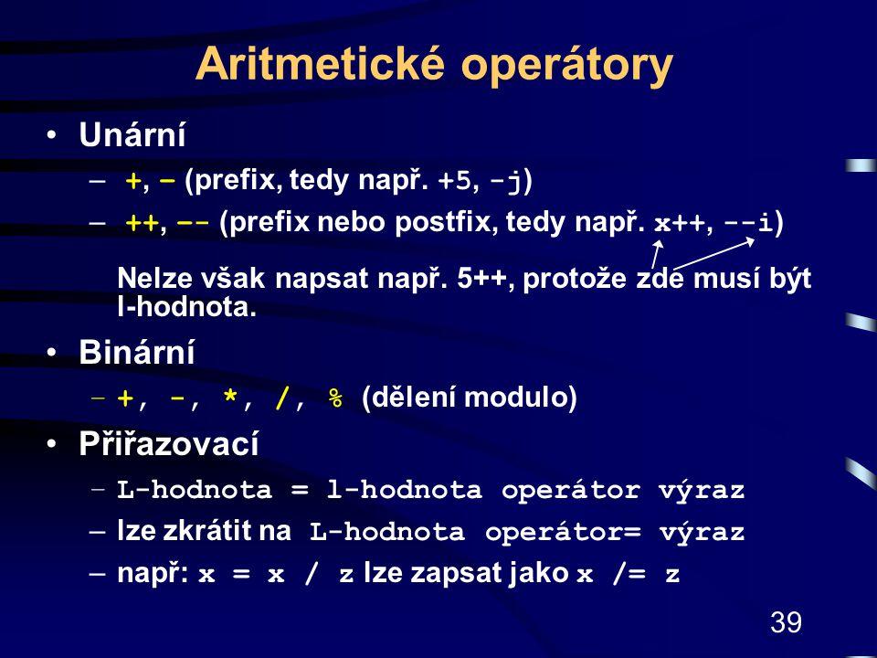 39 Aritmetické operátory Unární – +, – (prefix, tedy např. +5, -j ) – ++, –- (prefix nebo postfix, tedy např. x++, --i ) Nelze však napsat např. 5++,
