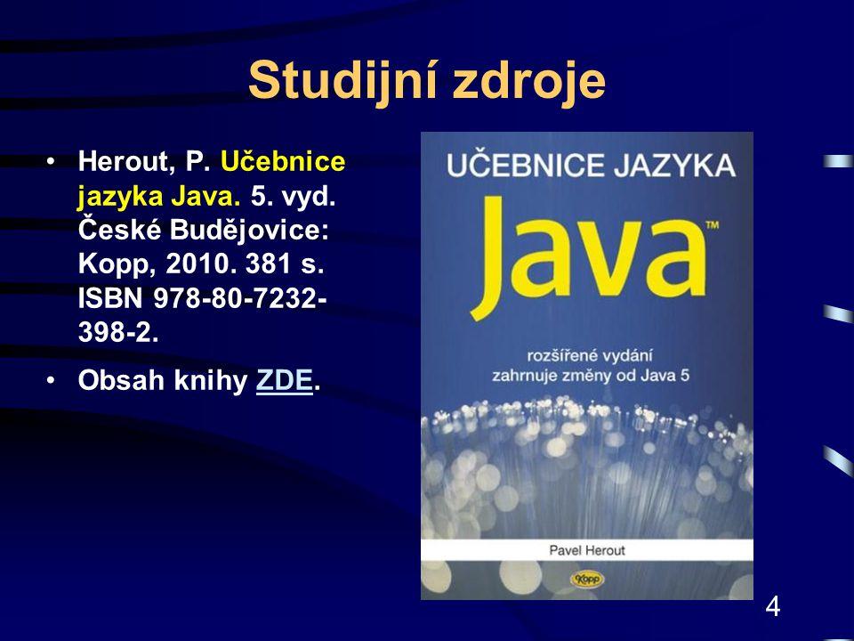 4 Studijní zdroje Herout, P. Učebnice jazyka Java. 5. vyd. České Budějovice: Kopp, 2010. 381 s. ISBN 978-80-7232- 398-2. Obsah knihy ZDE.ZDE