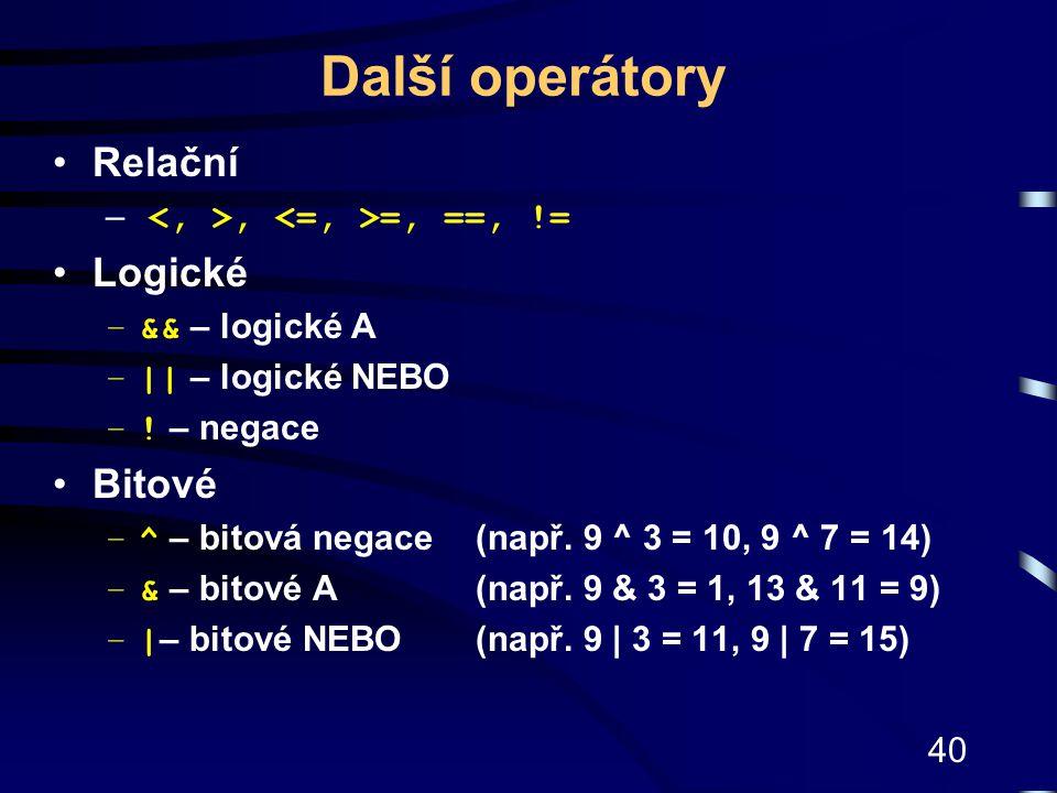 40 Další operátory Relační –, =, ==, != Logické –&& – logické A –|| – logické NEBO –! – negace Bitové –^ – bitová negace(např. 9 ^ 3 = 10, 9 ^ 7 = 14)