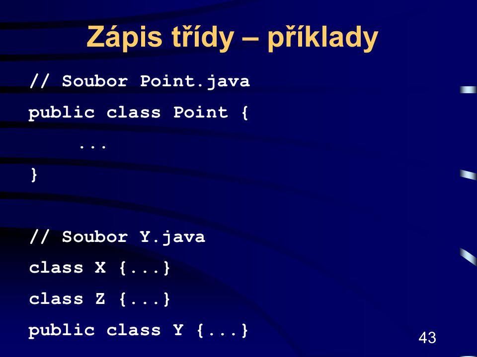 43 Zápis třídy – příklady // Soubor Point.java public class Point {... } // Soubor Y.java class X {...} class Z {...} public class Y {...}