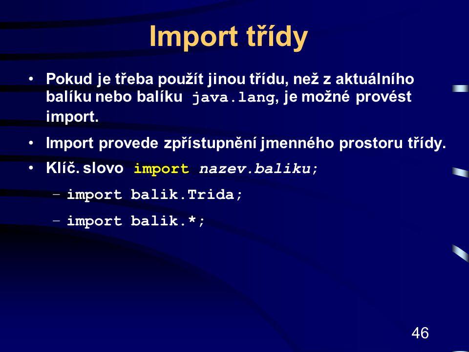 46 Import třídy Pokud je třeba použít jinou třídu, než z aktuálního balíku nebo balíku java.lang, je možné provést import. Import provede zpřístupnění