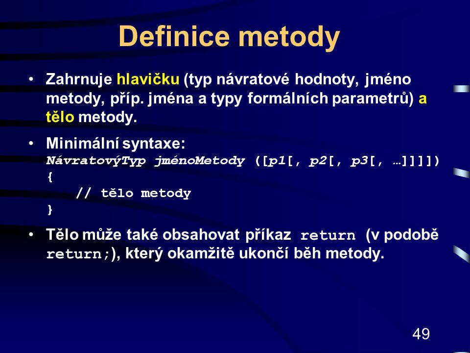 49 Definice metody Zahrnuje hlavičku (typ návratové hodnoty, jméno metody, příp. jména a typy formálních parametrů) a tělo metody. Minimální syntaxe: