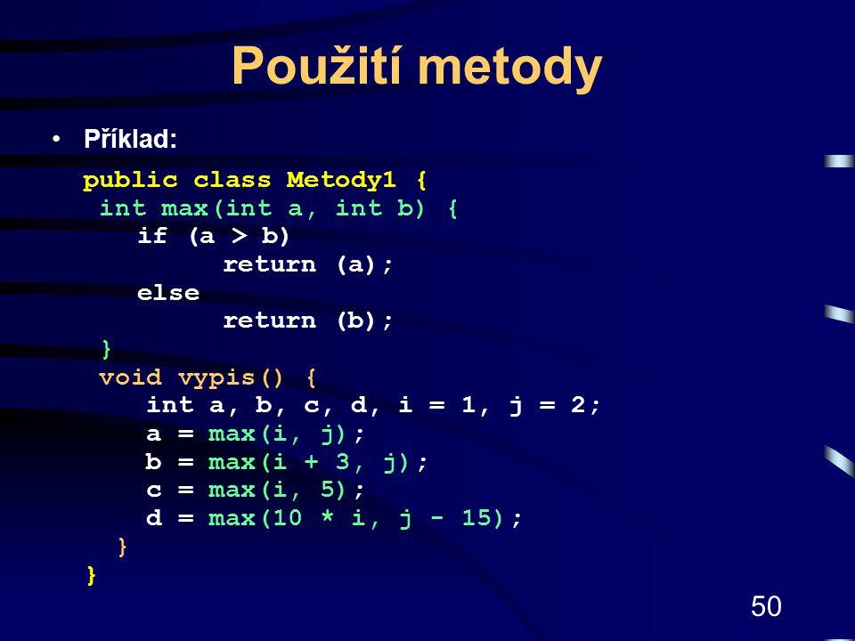 50 Použití metody Příklad: public class Metody1 { int max(int a, int b) { if (a > b) return (a); else return (b); } void vypis() { int a, b, c, d, i =