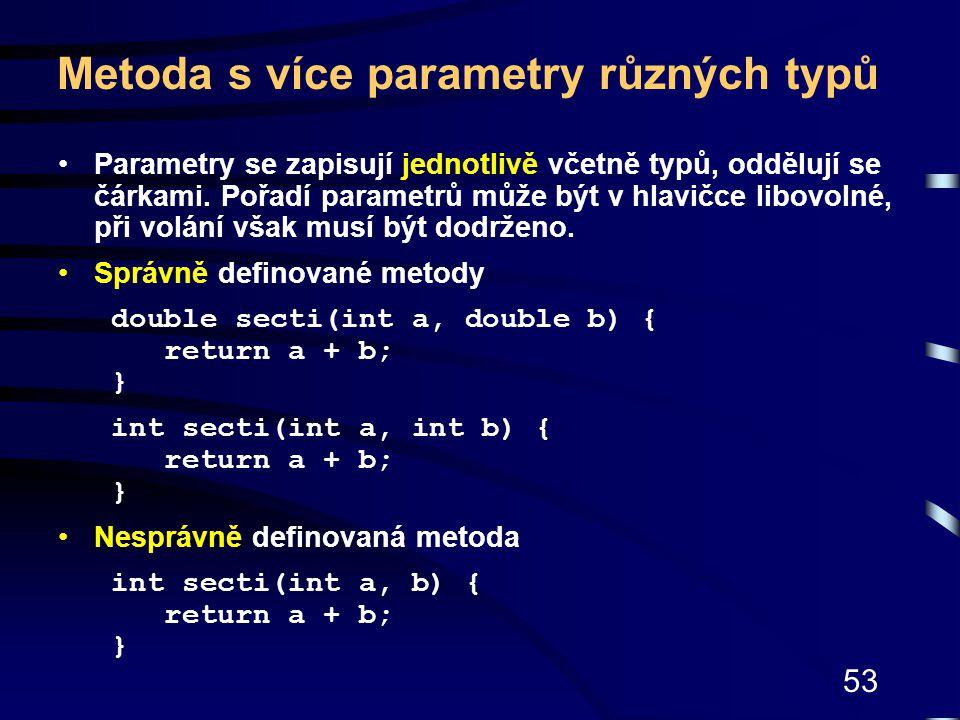 53 Metoda s více parametry různých typů Parametry se zapisují jednotlivě včetně typů, oddělují se čárkami. Pořadí parametrů může být v hlavičce libovo