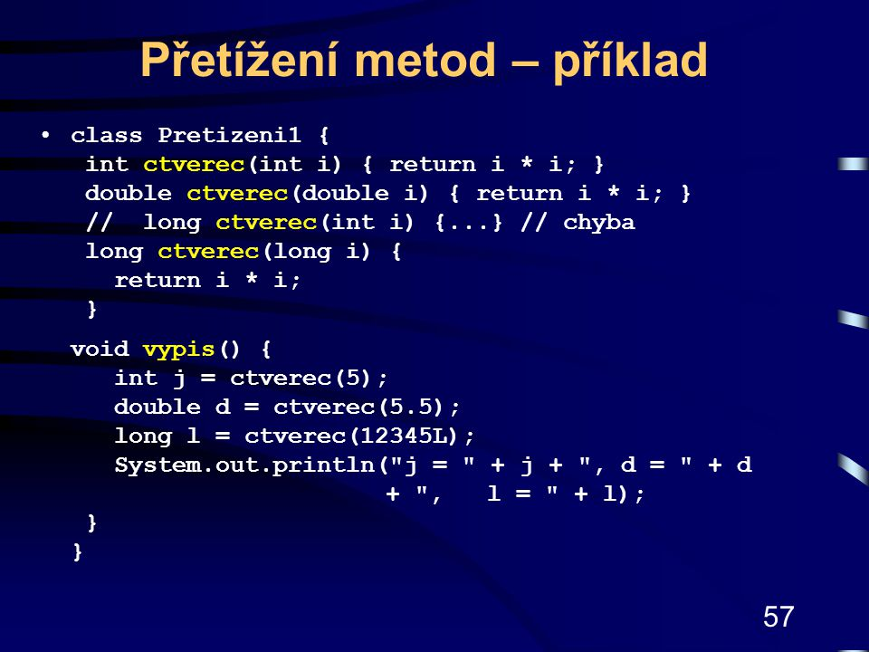 57 Přetížení metod – příklad class Pretizeni1 { int ctverec(int i) { return i * i; } double ctverec(double i) { return i * i; } // long ctverec(int i) {...} // chyba long ctverec(long i) { return i * i; } void vypis() { int j = ctverec(5); double d = ctverec(5.5); long l = ctverec(12345L); System.out.println( j = + j + , d = + d + , l = + l); } }