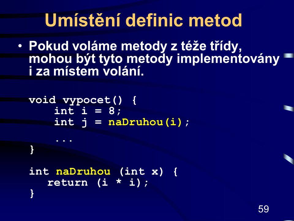 59 Umístění definic metod Pokud voláme metody z téže třídy, mohou být tyto metody implementovány i za místem volání. void vypocet() { int i = 8; int j