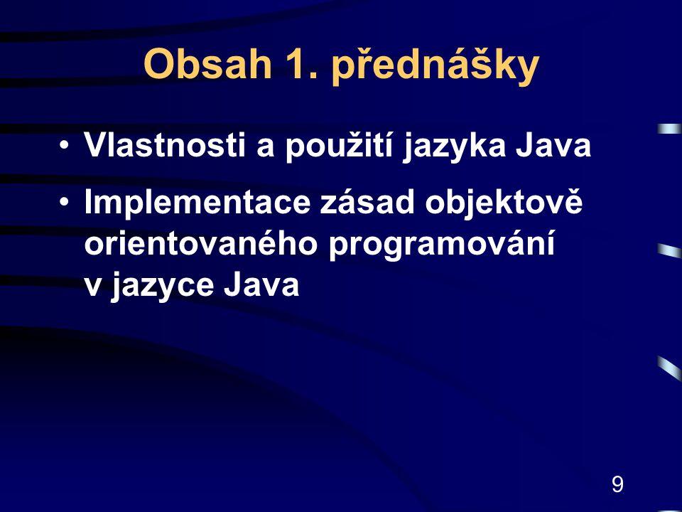 9 Obsah 1. přednášky Vlastnosti a použití jazyka Java Implementace zásad objektově orientovaného programování v jazyce Java