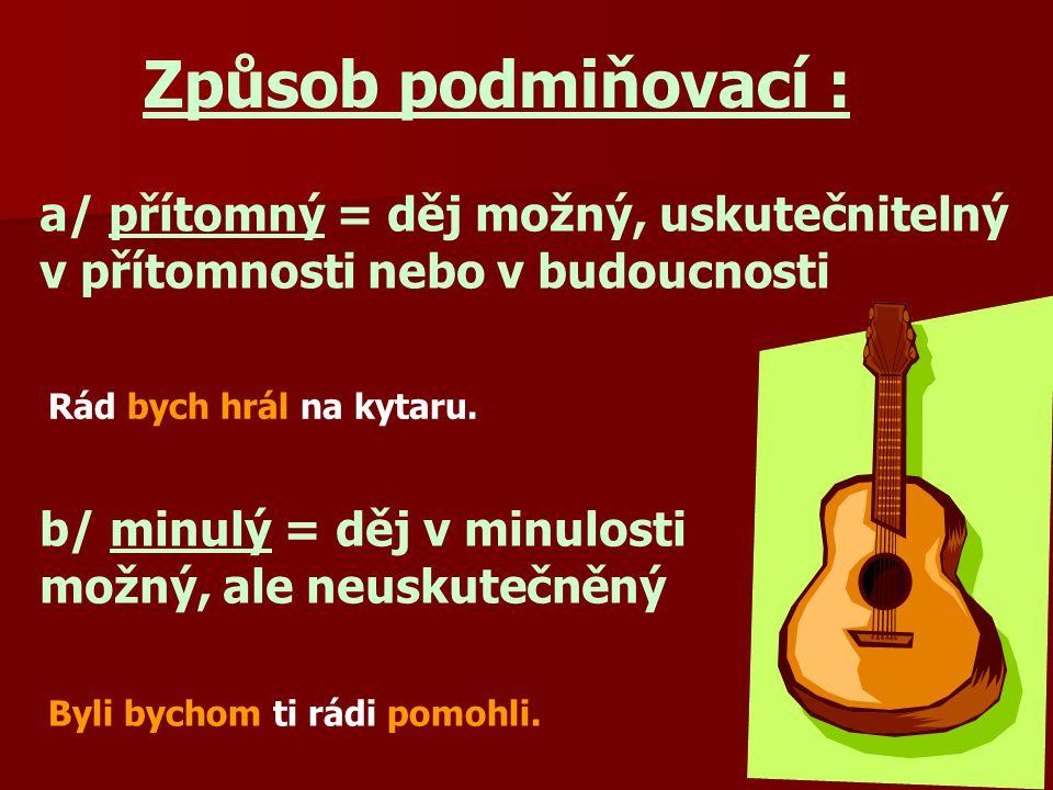 Způsob podmiňovací : a/ přítomný = děj možný, uskutečnitelný v přítomnosti nebo v budoucnosti Rád bych hrál na kytaru.