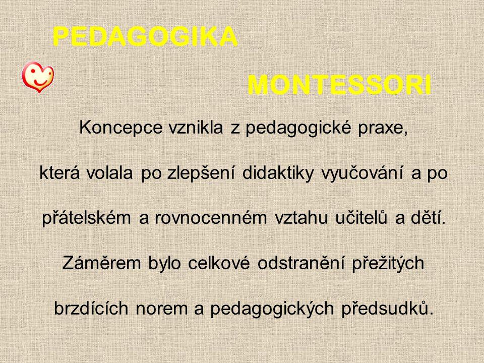 PEDAGOGIKA MONTESSORI Koncepce vznikla z pedagogické praxe, která volala po zlepšení didaktiky vyučování a po přátelském a rovnocenném vztahu učitelů a dětí.