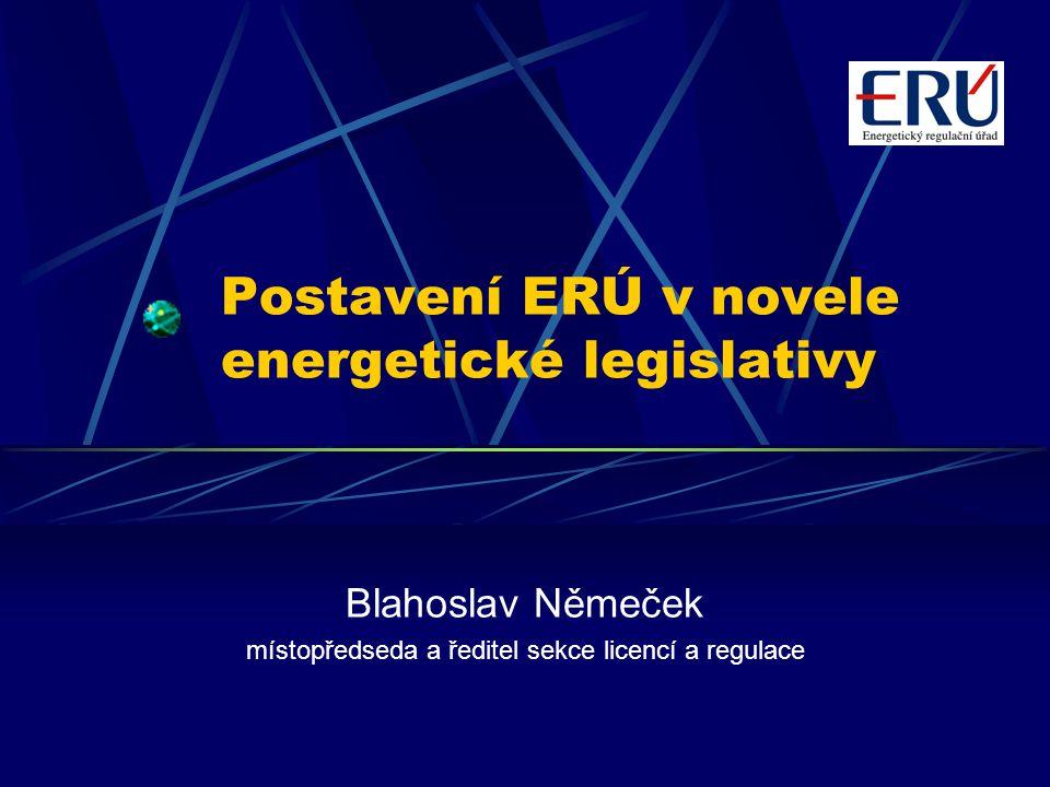 Postavení ERÚ v novele energetické legislativy Blahoslav Němeček místopředseda a ředitel sekce licencí a regulace