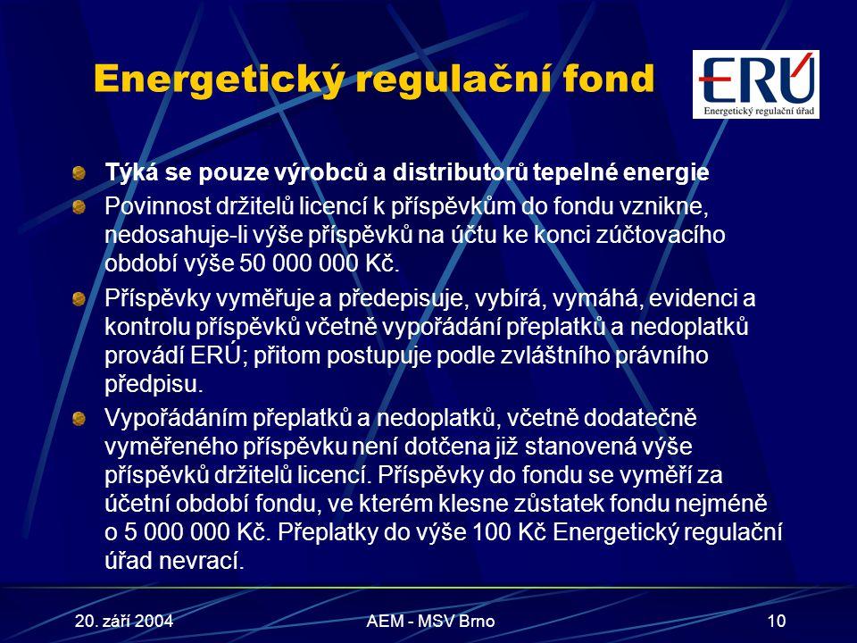 20. září 2004AEM - MSV Brno10 Energetický regulační fond Týká se pouze výrobců a distributorů tepelné energie Povinnost držitelů licencí k příspěvkům