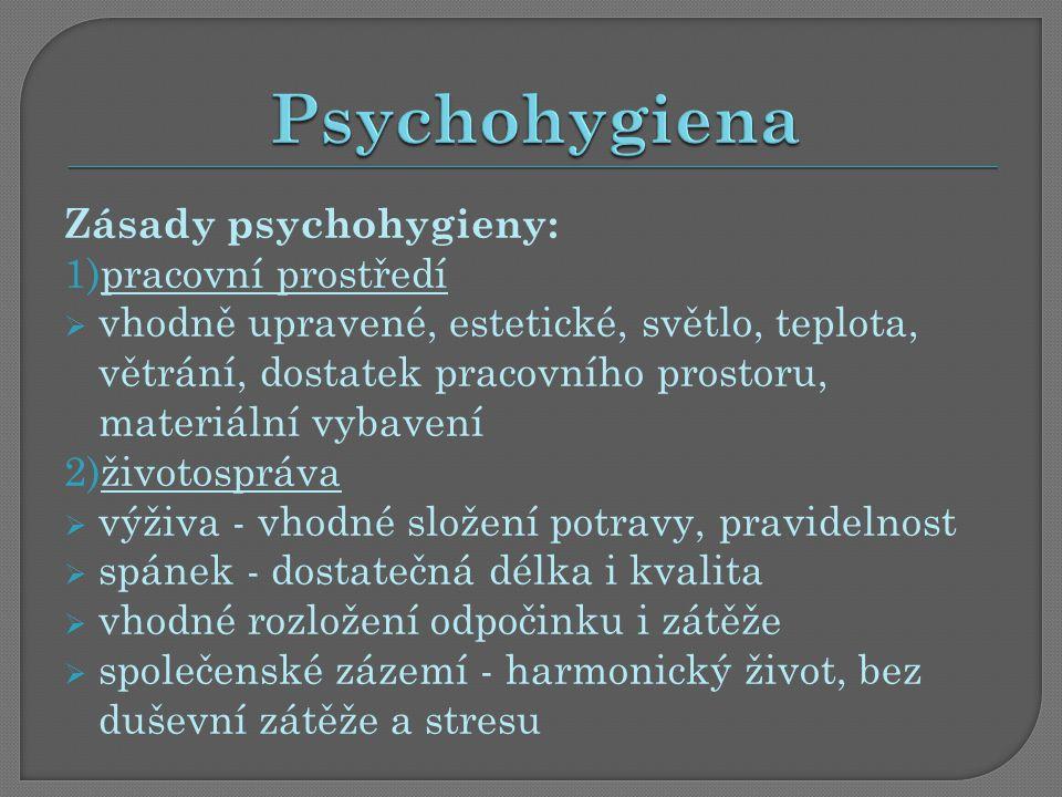 Zásady psychohygieny: 1)pracovní prostředí  vhodně upravené, estetické, světlo, teplota, větrání, dostatek pracovního prostoru, materiální vybavení 2)životospráva  výživa - vhodné složení potravy, pravidelnost  spánek - dostatečná délka i kvalita  vhodné rozložení odpočinku i zátěže  společenské zázemí - harmonický život, bez duševní zátěže a stresu