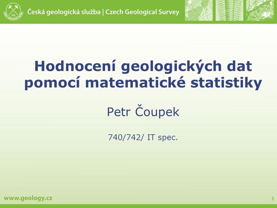1 Hodnocení geologických dat pomocí matematické statistiky Petr Čoupek 740/742/ IT spec.