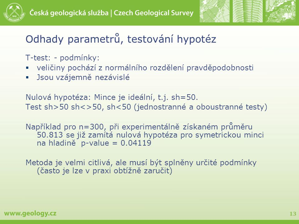13 Odhady parametrů, testování hypotéz T-test: - podmínky:  veličiny pochází z normálního rozdělení pravděpodobnosti  Jsou vzájemně nezávislé Nulová hypotéza: Mince je ideální, t.j.