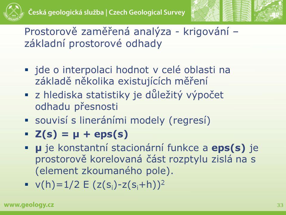33 Prostorově zaměřená analýza - krigování – základní prostorové odhady  jde o interpolaci hodnot v celé oblasti na základě několika existujících měření  z hlediska statistiky je důležitý výpočet odhadu přesnosti  souvisí s lineráními modely (regresí)  Z(s) = µ + eps(s)  µ je konstantní stacionární funkce a eps(s) je prostorově korelovaná část rozptylu zislá na s (element zkoumaného pole).