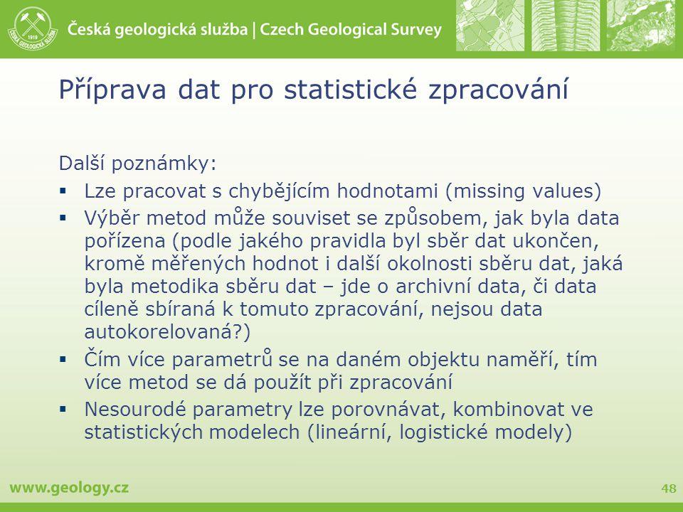 48 Příprava dat pro statistické zpracování Další poznámky:  Lze pracovat s chybějícím hodnotami (missing values)  Výběr metod může souviset se způsobem, jak byla data pořízena (podle jakého pravidla byl sběr dat ukončen, kromě měřených hodnot i další okolnosti sběru dat, jaká byla metodika sběru dat – jde o archivní data, či data cíleně sbíraná k tomuto zpracování, nejsou data autokorelovaná?)  Čím více parametrů se na daném objektu naměří, tím více metod se dá použít při zpracování  Nesourodé parametry lze porovnávat, kombinovat ve statistických modelech (lineární, logistické modely)