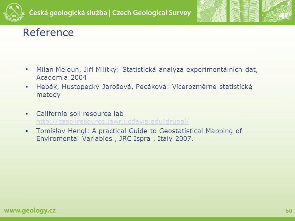 60 Reference  Milan Meloun, Jiří Militký: Statistická analýza experimentálních dat, Academia 2004  Hebák, Hustopecký Jarošová, Pecáková: Vícerozměrné statistické metody  California soil resource lab http://casoilresource.lawr.ucdavis.edu/drupal/ http://casoilresource.lawr.ucdavis.edu/drupal/  Tomislav Hengl: A practical Guide to Geostatistical Mapping of Enviromental Variables, JRC Ispra, Italy 2007.