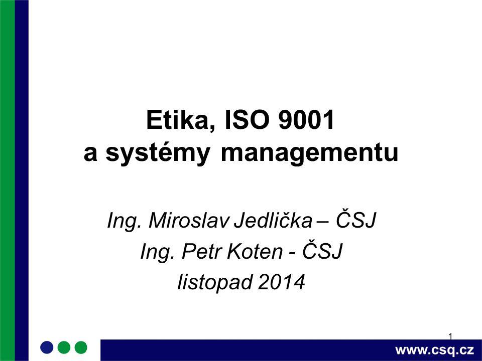 1 Etika, ISO 9001 a systémy managementu Ing. Miroslav Jedlička – ČSJ Ing. Petr Koten - ČSJ listopad 2014