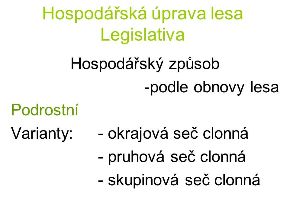 Hospodářská úprava lesa Legislativa Hospodářský způsob -podle obnovy lesa Podrostní Varianty:- okrajová seč clonná - pruhová seč clonná - skupinová se
