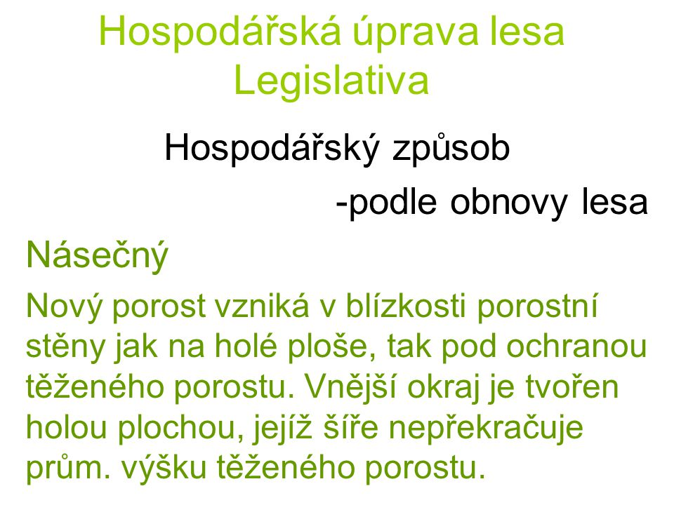 Hospodářská úprava lesa Legislativa Hospodářský způsob -podle obnovy lesa Výběrný (těžba výchovná a obnovní se časově a prostorově nerozlišují) - jednotlivě výběrná seč - skupinově výběrná seč
