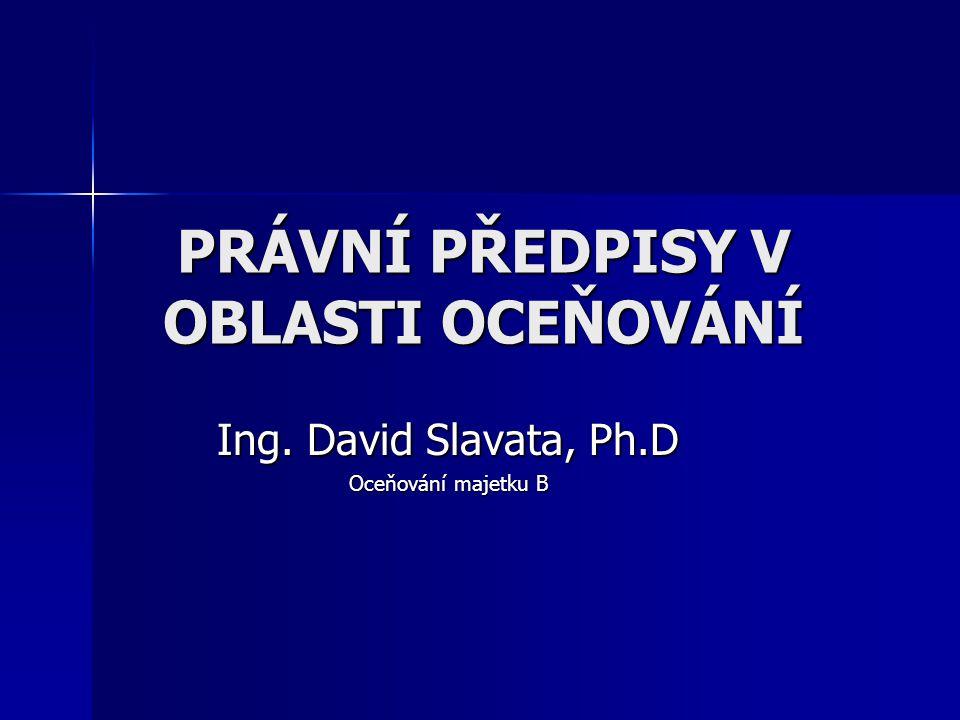 PRÁVNÍ PŘEDPISY V OBLASTI OCEŇOVÁNÍ Ing. David Slavata, Ph.D Oceňování majetku B