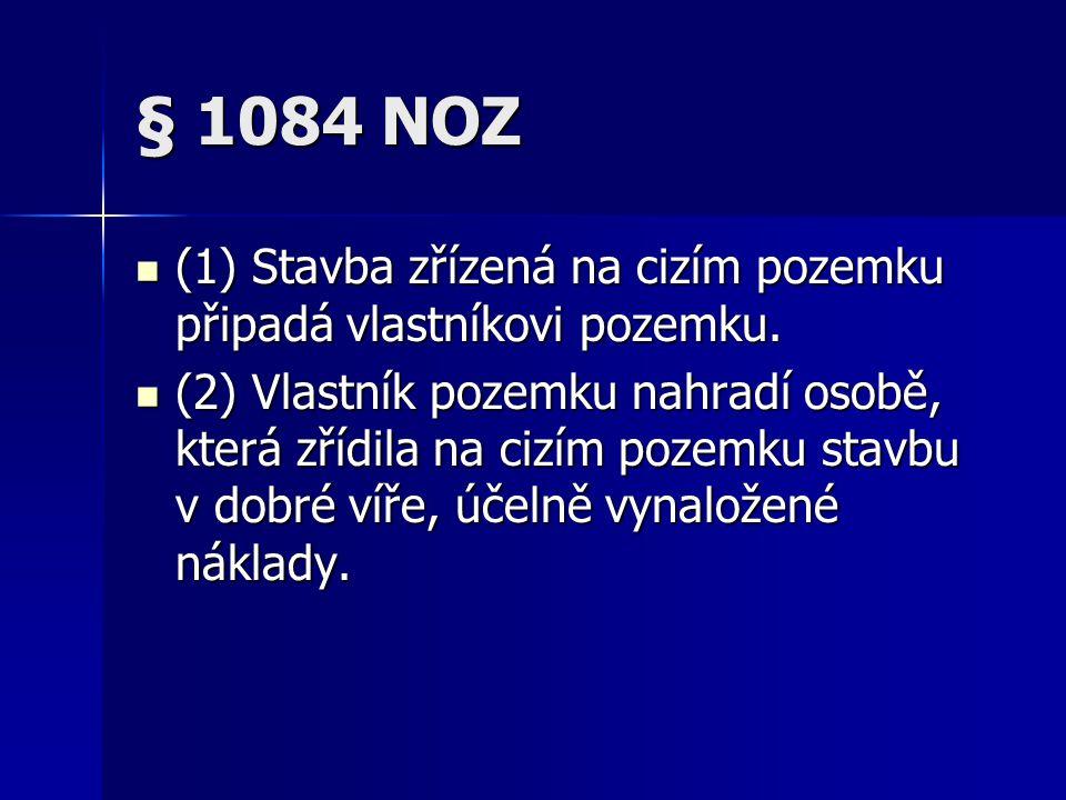 § 1086 NOZ (1) Kdo v dobré víře zřídil na cizím pozemku stavbu, má právo domáhat se po vlastníku pozemku, který o zřizování stavby věděl a bez zbytečného odkladu ji nezakázal, aby mu pozemek převedl za obvyklou cenu.