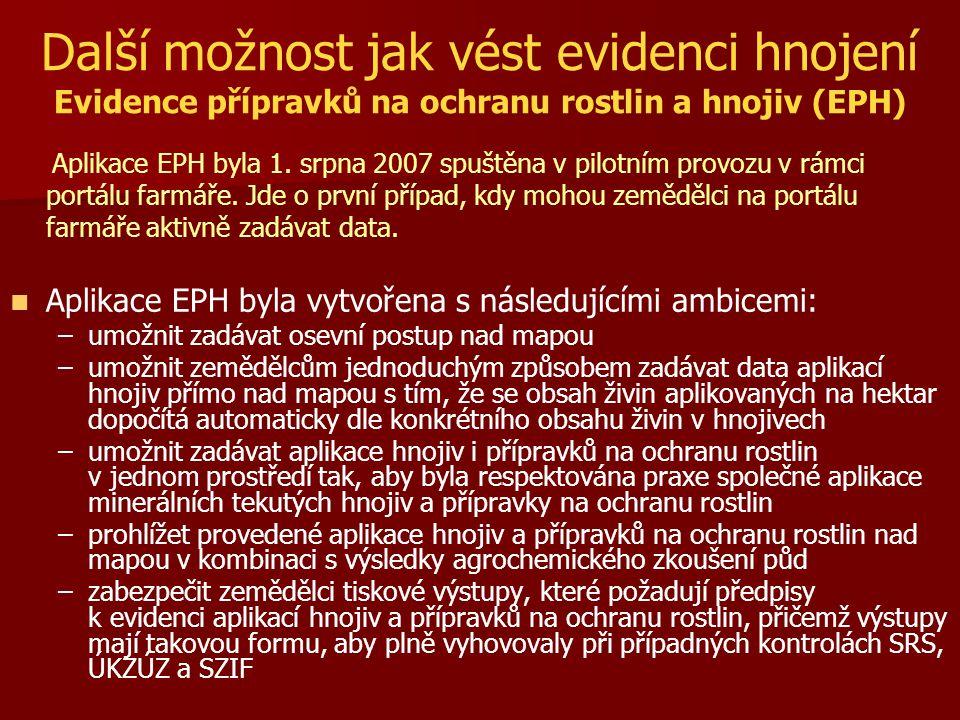 Další možnost jak vést evidenci hnojení Evidence přípravků na ochranu rostlin a hnojiv (EPH) Aplikace EPH byla 1. srpna 2007 spuštěna v pilotním provo