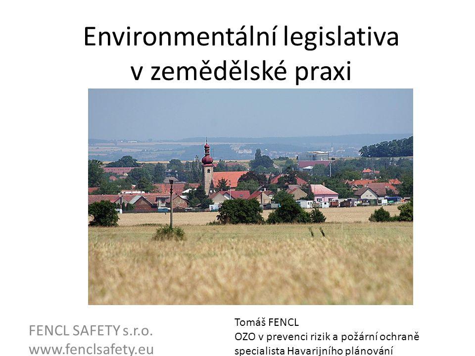 Environmentální legislativa v zemědělské praxi FENCL SAFETY s.r.o. www.fenclsafety.eu Tomáš FENCL OZO v prevenci rizik a požární ochraně specialista H