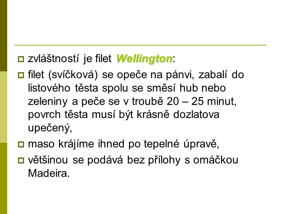 Wellington  zvláštností je filet Wellington:  filet (svíčková) se opeče na pánvi, zabalí do listového těsta spolu se směsí hub nebo zeleniny a peče se v troubě 20 – 25 minut, povrch těsta musí být krásně dozlatova upečený,  maso krájíme ihned po tepelné úpravě,  většinou se podává bez přílohy s omáčkou Madeira.