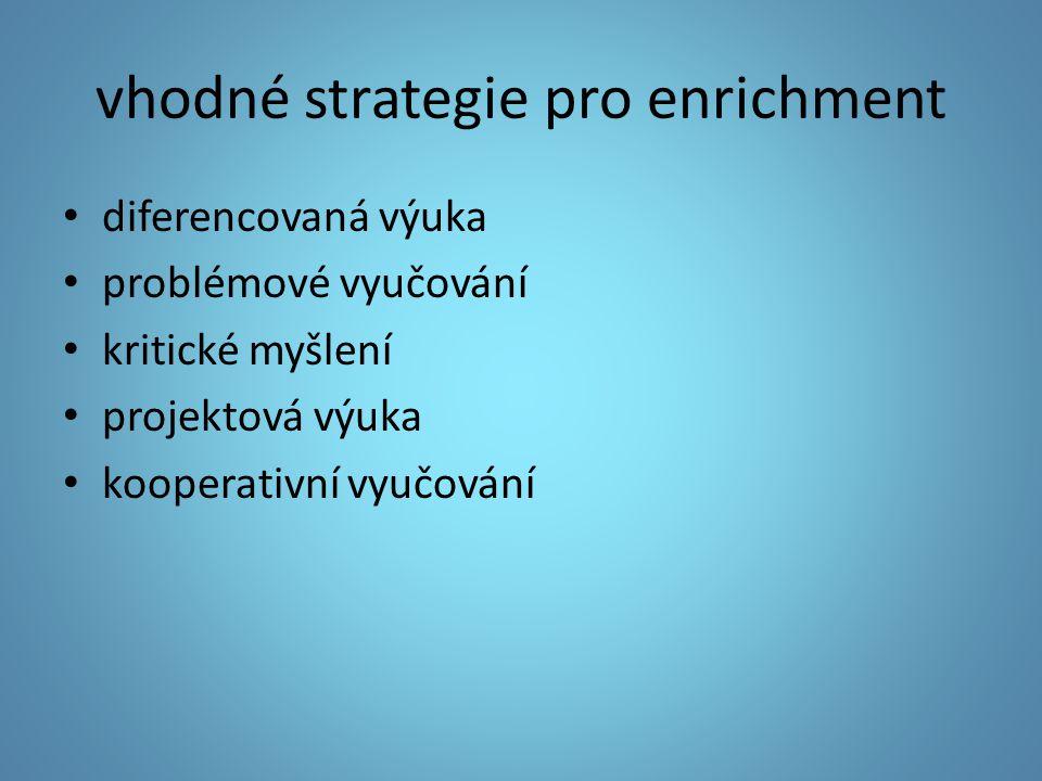 vhodné strategie pro enrichment diferencovaná výuka problémové vyučování kritické myšlení projektová výuka kooperativní vyučování