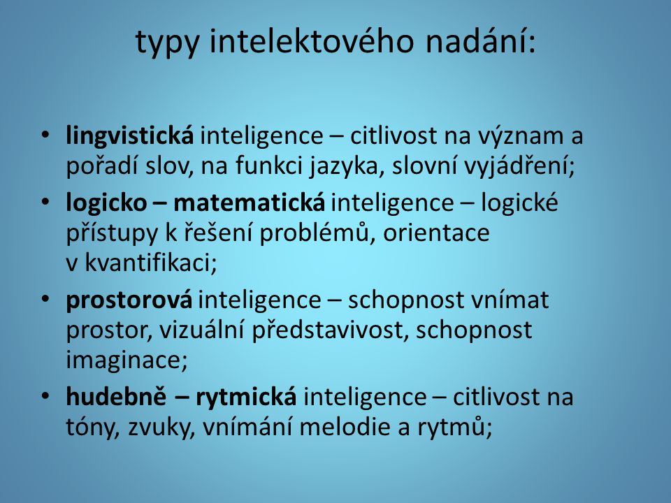 typy intelektového nadání: lingvistická inteligence – citlivost na význam a pořadí slov, na funkci jazyka, slovní vyjádření; logicko – matematická int