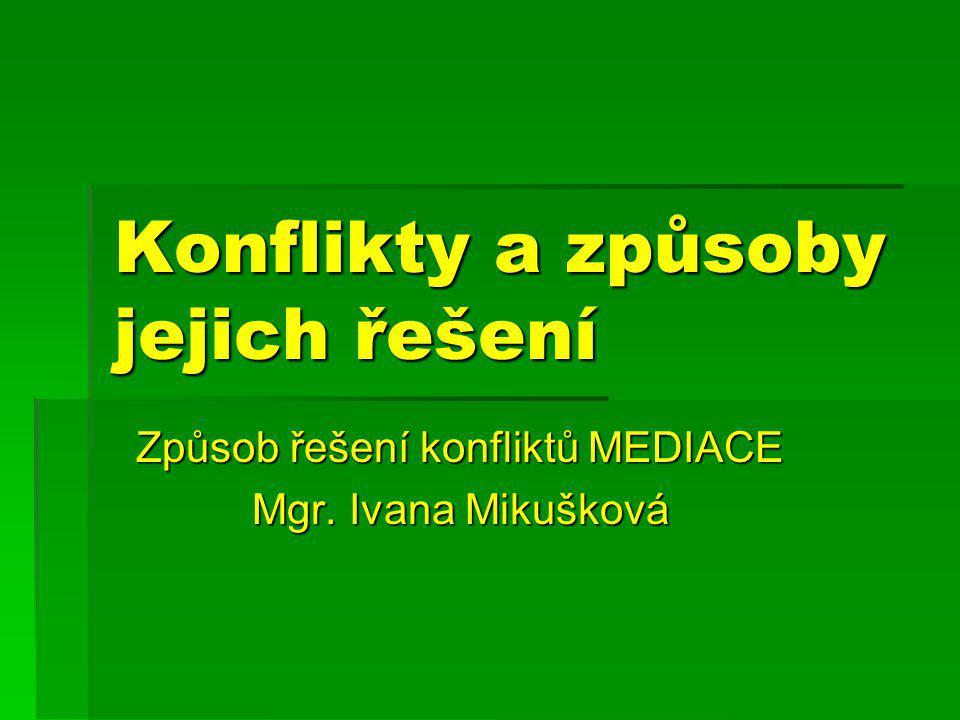Konflikty a způsoby jejich řešení Způsob řešení konfliktů MEDIACE Mgr. Ivana Mikušková